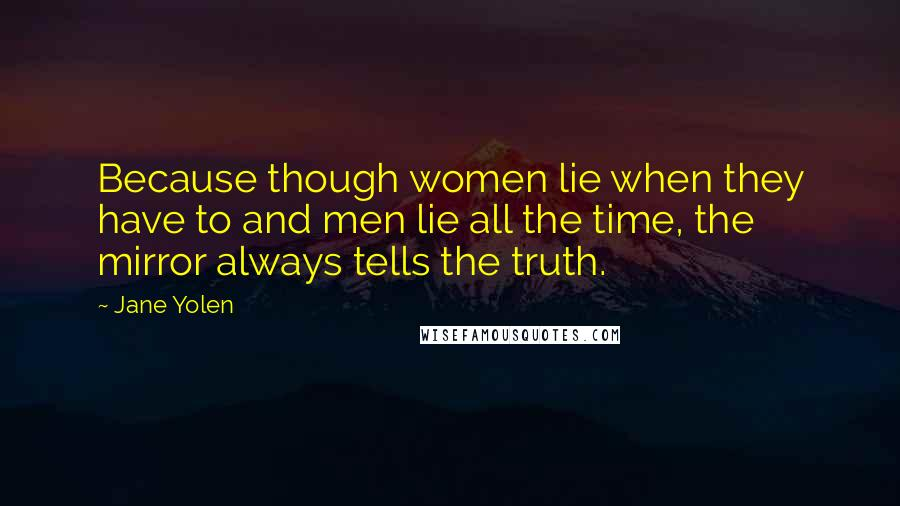 Jane Yolen quotes: Because though women lie when they have to and men lie all the time, the mirror always tells the truth.