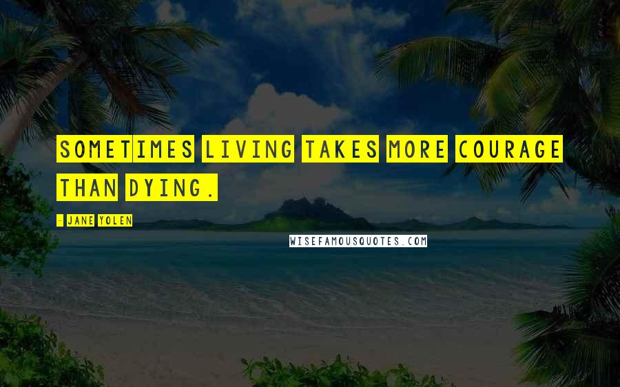 Jane Yolen quotes: Sometimes living takes more courage than dying.