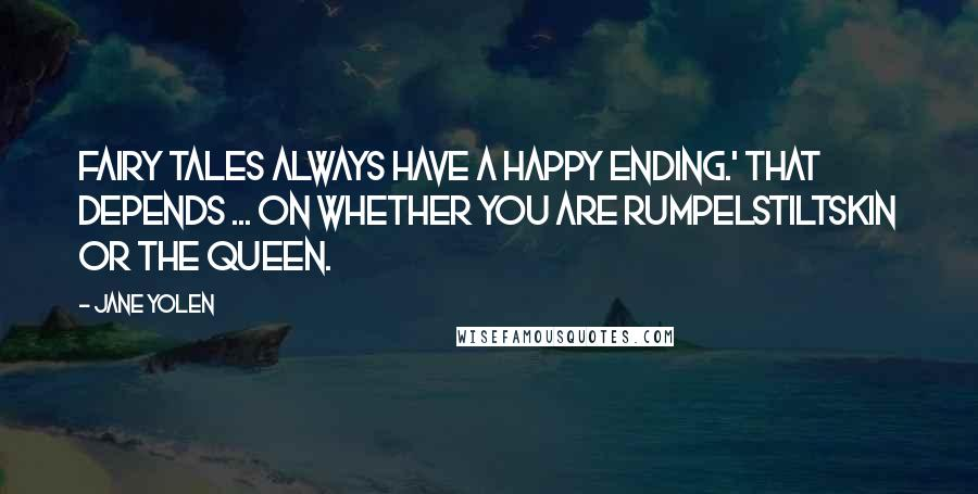Jane Yolen quotes: Fairy Tales always have a happy ending.' That depends ... on whether you are Rumpelstiltskin or the Queen.