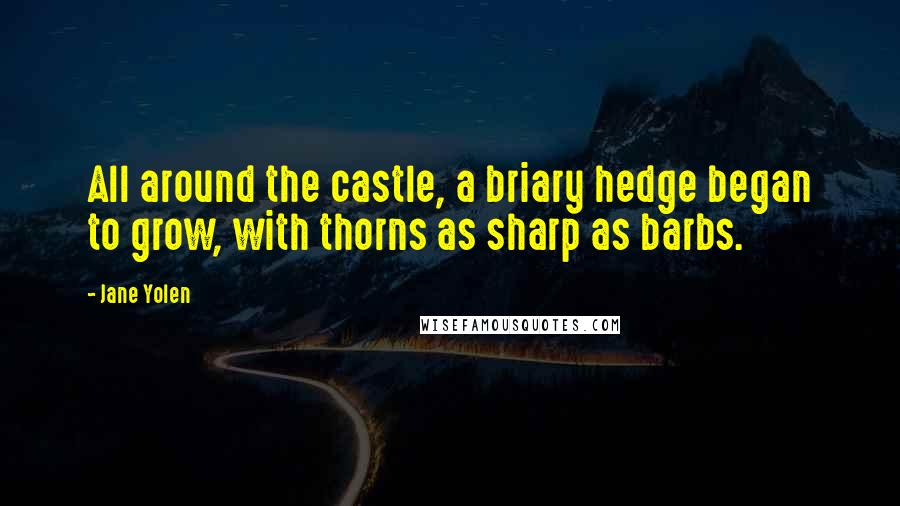 Jane Yolen quotes: All around the castle, a briary hedge began to grow, with thorns as sharp as barbs.