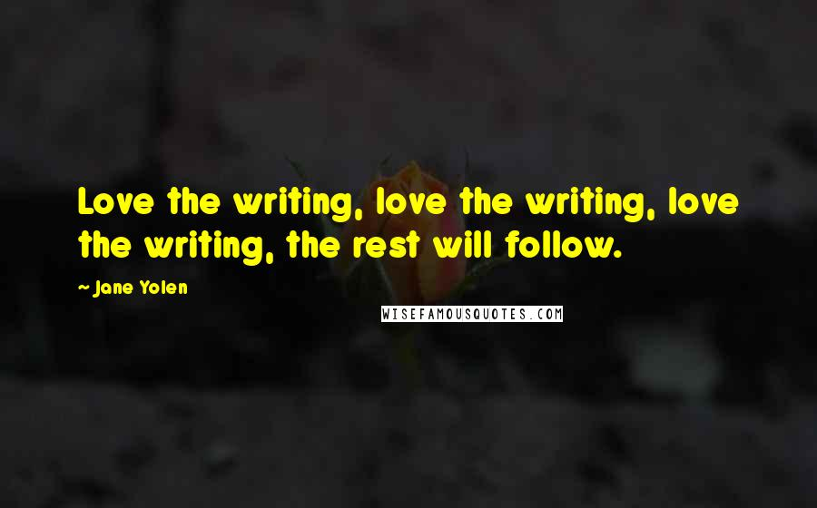 Jane Yolen quotes: Love the writing, love the writing, love the writing, the rest will follow.