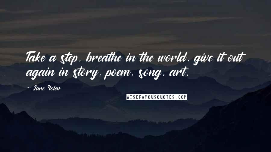 Jane Yolen quotes: Take a step, breathe in the world, give it out again in story, poem, song, art.