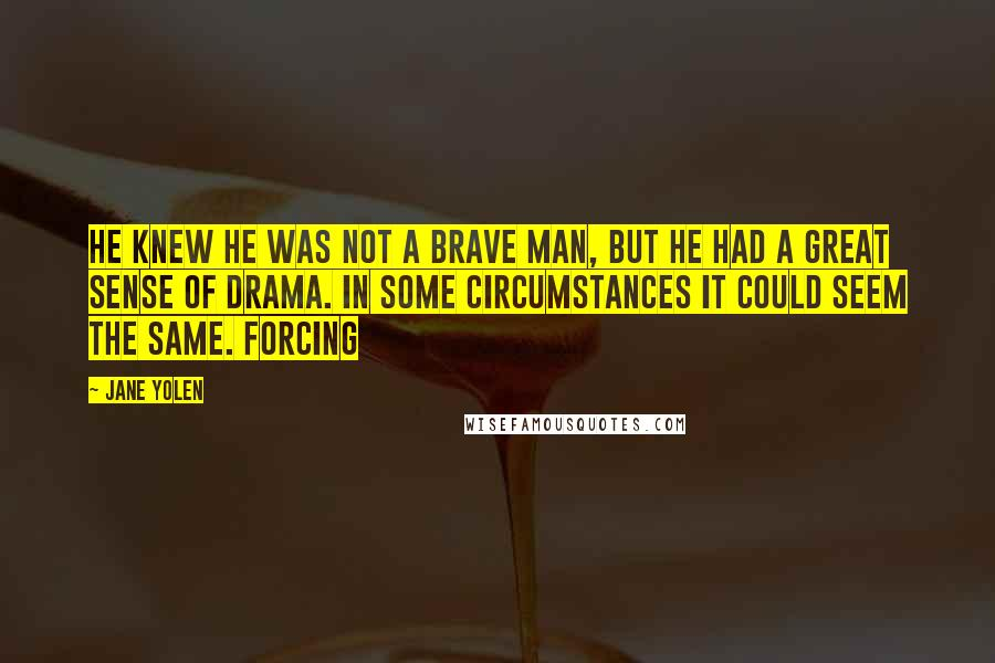 Jane Yolen quotes: He knew he was not a brave man, but he had a great sense of drama. In some circumstances it could seem the same. Forcing