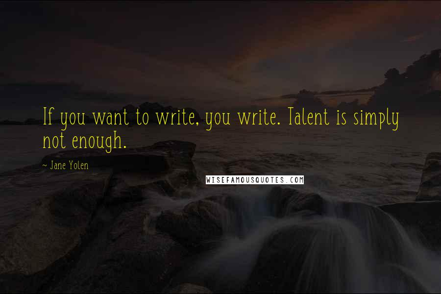 Jane Yolen quotes: If you want to write, you write. Talent is simply not enough.