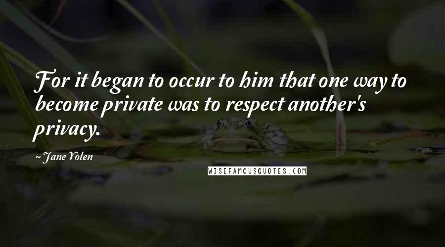 Jane Yolen quotes: For it began to occur to him that one way to become private was to respect another's privacy.