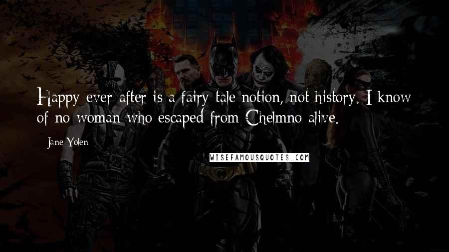 Jane Yolen quotes: Happy-ever-after is a fairy-tale notion, not history. I know of no woman who escaped from Chelmno alive.