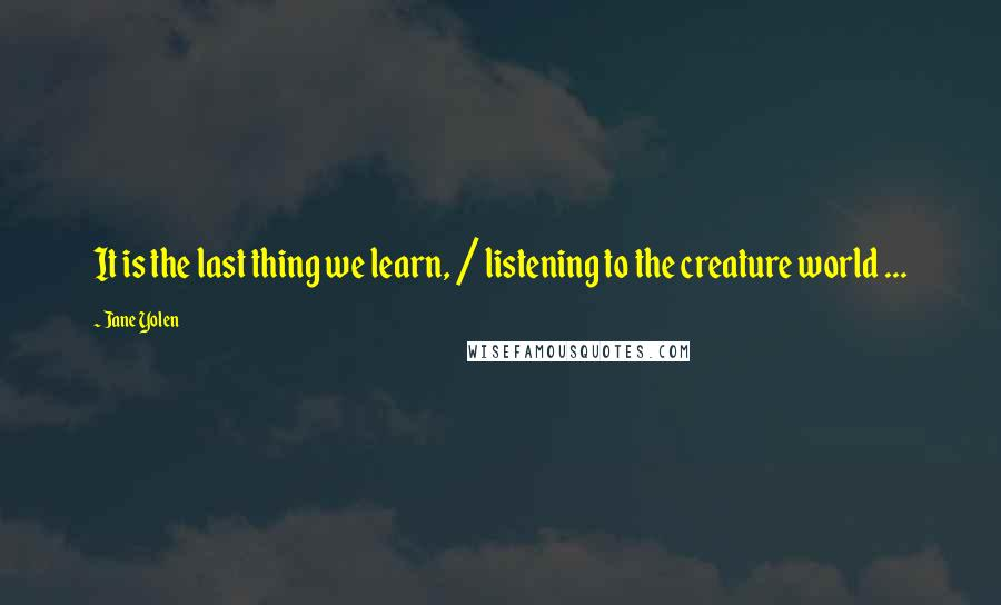 Jane Yolen quotes: It is the last thing we learn, / listening to the creature world ...