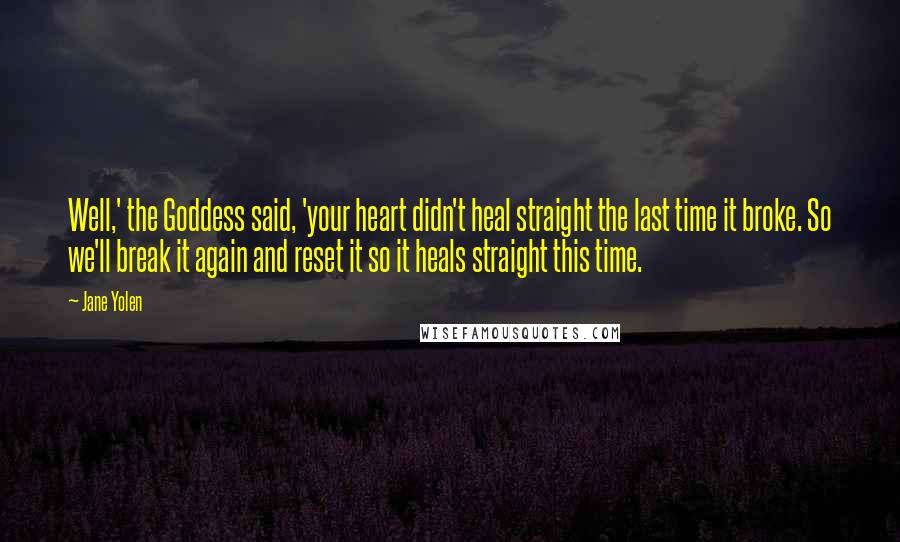 Jane Yolen quotes: Well,' the Goddess said, 'your heart didn't heal straight the last time it broke. So we'll break it again and reset it so it heals straight this time.