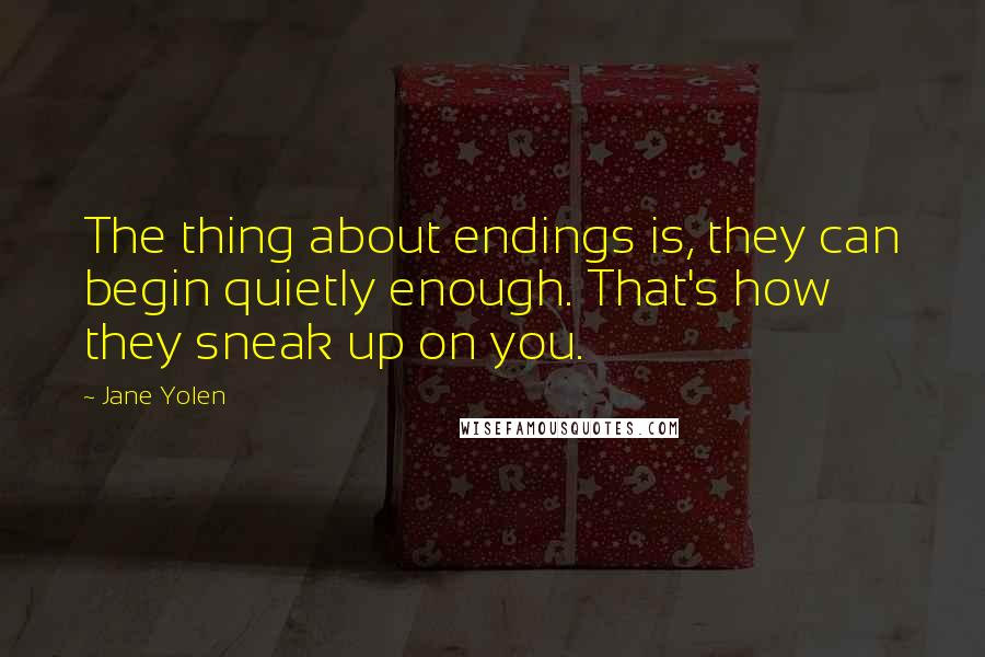 Jane Yolen quotes: The thing about endings is, they can begin quietly enough. That's how they sneak up on you.
