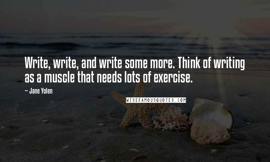 Jane Yolen quotes: Write, write, and write some more. Think of writing as a muscle that needs lots of exercise.