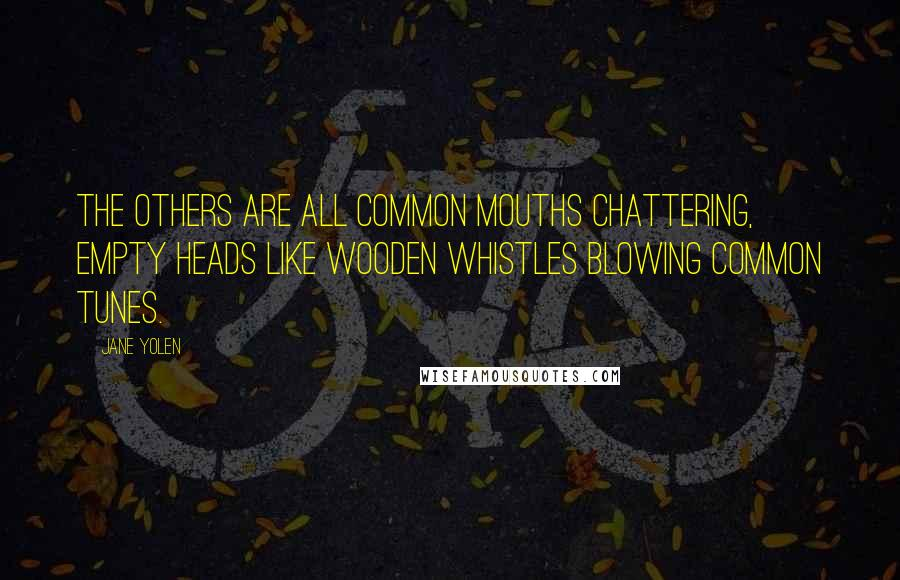 Jane Yolen quotes: The others are all common mouths chattering, empty heads like wooden whistles blowing common tunes.