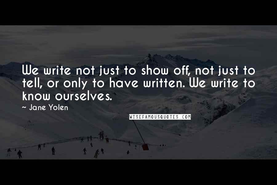 Jane Yolen quotes: We write not just to show off, not just to tell, or only to have written. We write to know ourselves.
