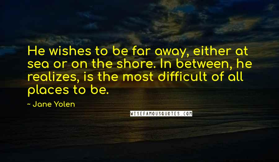 Jane Yolen quotes: He wishes to be far away, either at sea or on the shore. In between, he realizes, is the most difficult of all places to be.