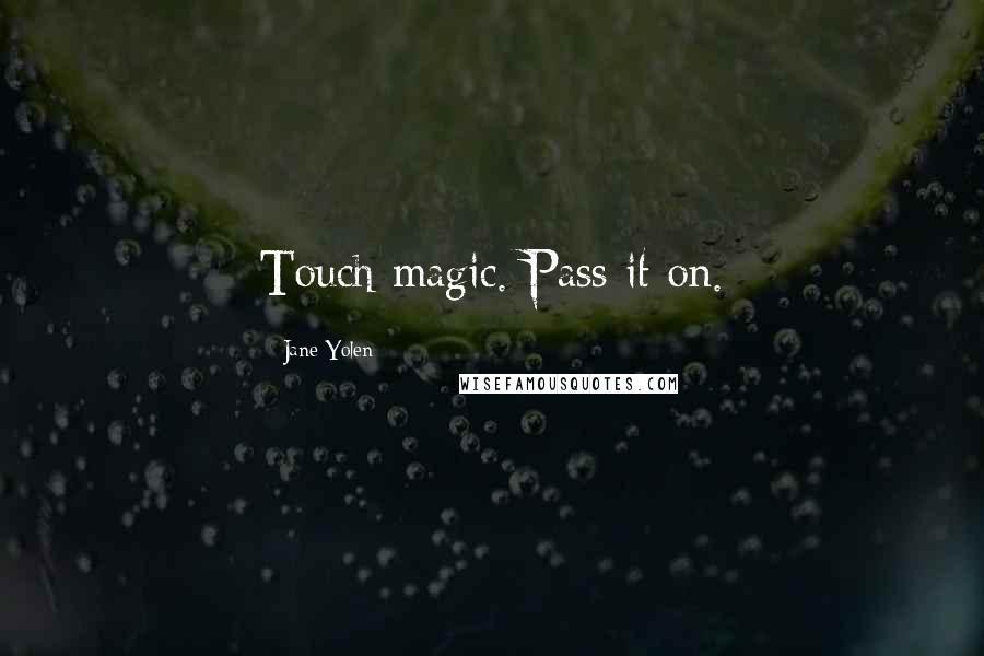 Jane Yolen quotes: Touch magic. Pass it on.