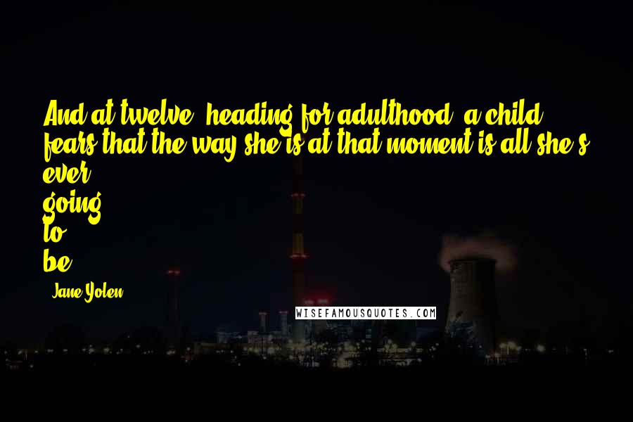 Jane Yolen quotes: And at twelve, heading for adulthood, a child fears that the way she is at that moment is all she's ever going to be.