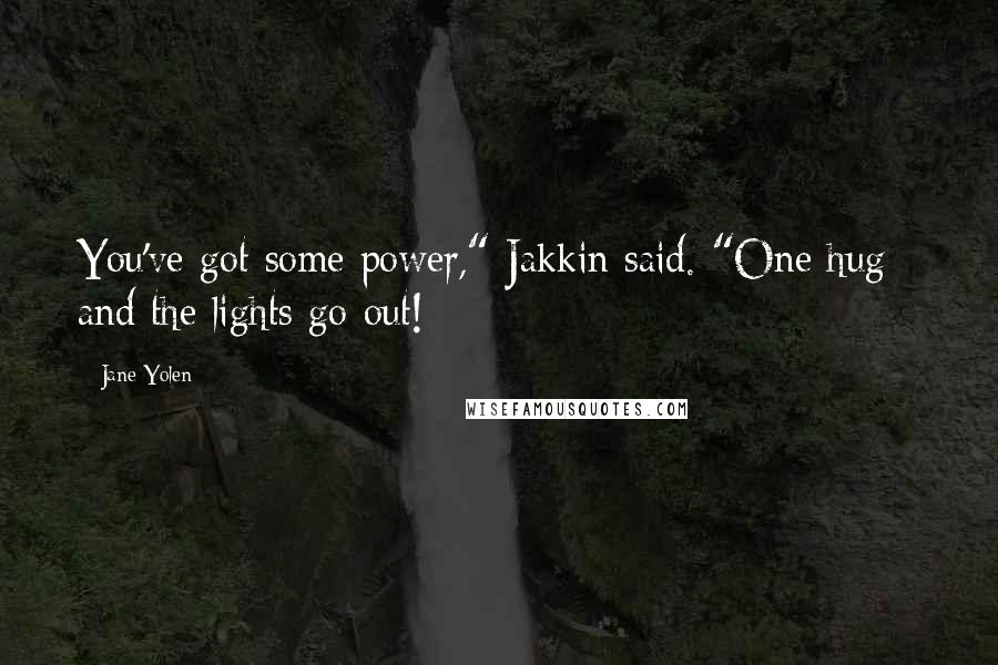 """Jane Yolen quotes: You've got some power,"""" Jakkin said. """"One hug - and the lights go out!"""