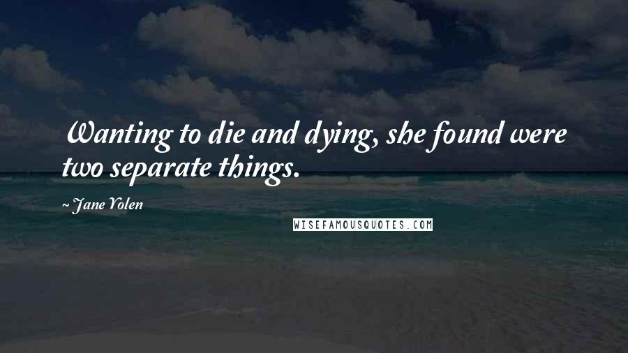 Jane Yolen quotes: Wanting to die and dying, she found were two separate things.