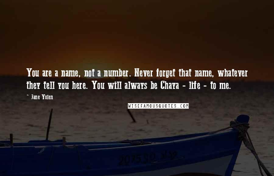 Jane Yolen quotes: You are a name, not a number. Never forget that name, whatever they tell you here. You will always be Chaya - life - to me.