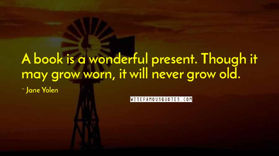 Jane Yolen quotes: A book is a wonderful present. Though it may grow worn, it will never grow old.