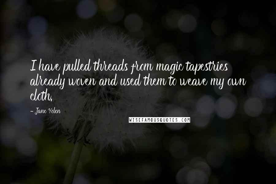 Jane Yolen quotes: I have pulled threads from magic tapestries already woven and used them to weave my own cloth.