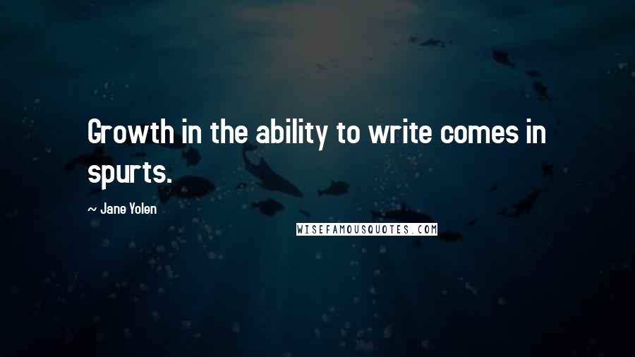 Jane Yolen quotes: Growth in the ability to write comes in spurts.