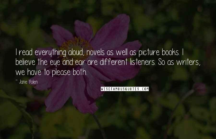 Jane Yolen quotes: I read everything aloud, novels as well as picture books. I believe the eye and ear are different listeners. So as writers, we have to please both.