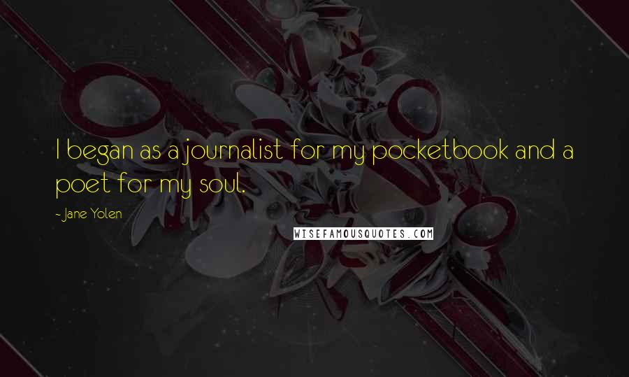 Jane Yolen quotes: I began as a journalist for my pocketbook and a poet for my soul.