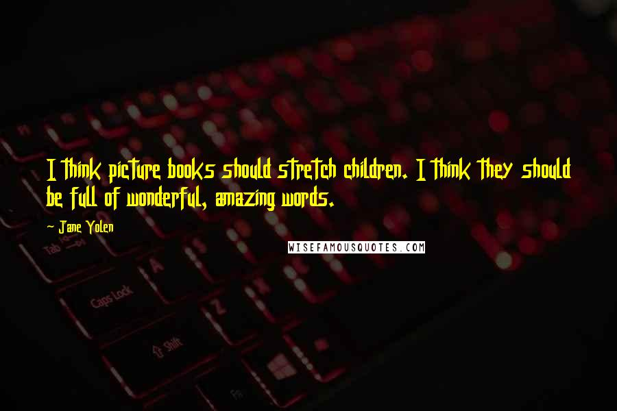 Jane Yolen quotes: I think picture books should stretch children. I think they should be full of wonderful, amazing words.
