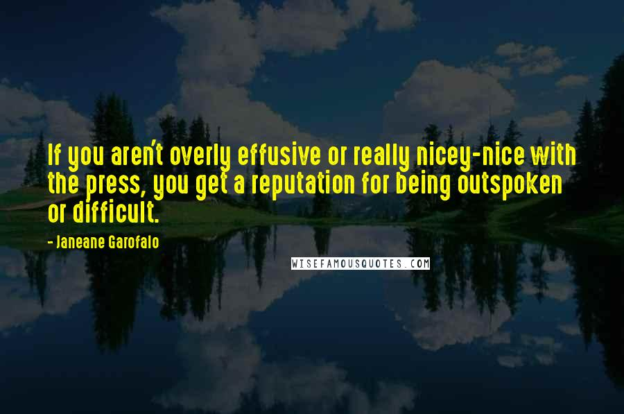 Janeane Garofalo quotes: If you aren't overly effusive or really nicey-nice with the press, you get a reputation for being outspoken or difficult.