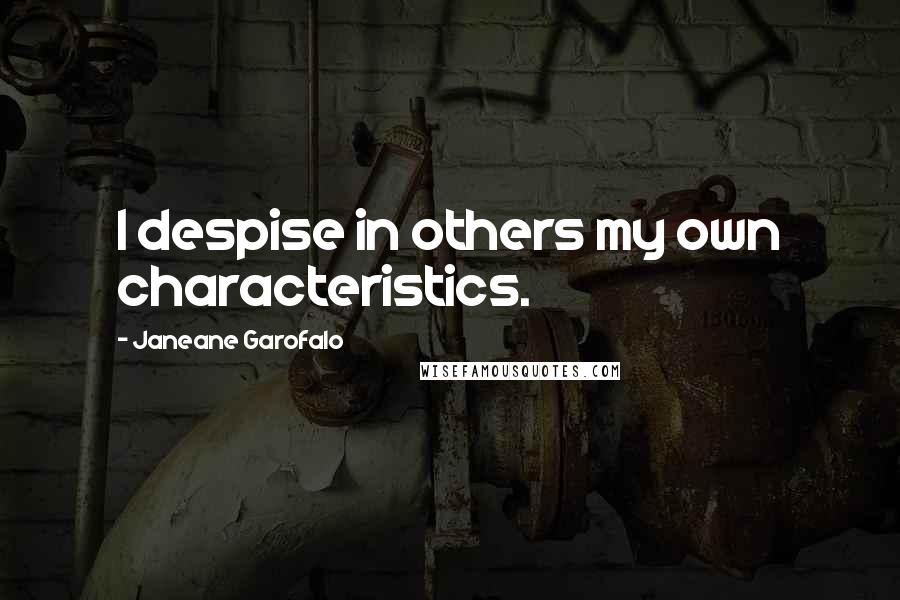 Janeane Garofalo quotes: I despise in others my own characteristics.