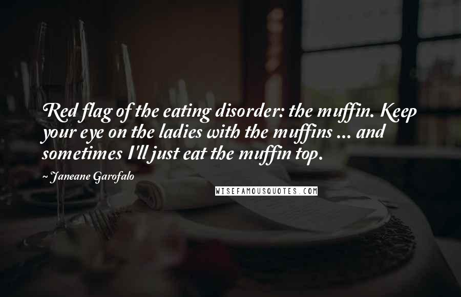 Janeane Garofalo quotes: Red flag of the eating disorder: the muffin. Keep your eye on the ladies with the muffins ... and sometimes I'll just eat the muffin top.