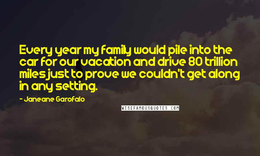 Janeane Garofalo quotes: Every year my family would pile into the car for our vacation and drive 80 trillion miles just to prove we couldn't get along in any setting.
