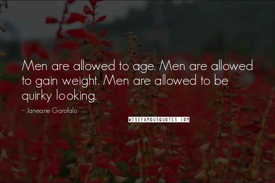 Janeane Garofalo quotes: Men are allowed to age. Men are allowed to gain weight. Men are allowed to be quirky looking.