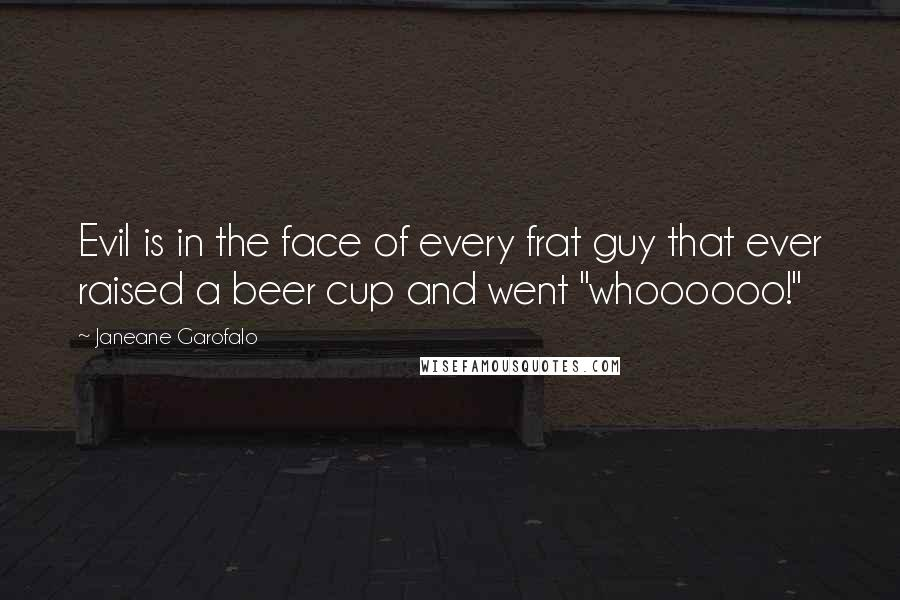 "Janeane Garofalo quotes: Evil is in the face of every frat guy that ever raised a beer cup and went ""whoooooo!"""