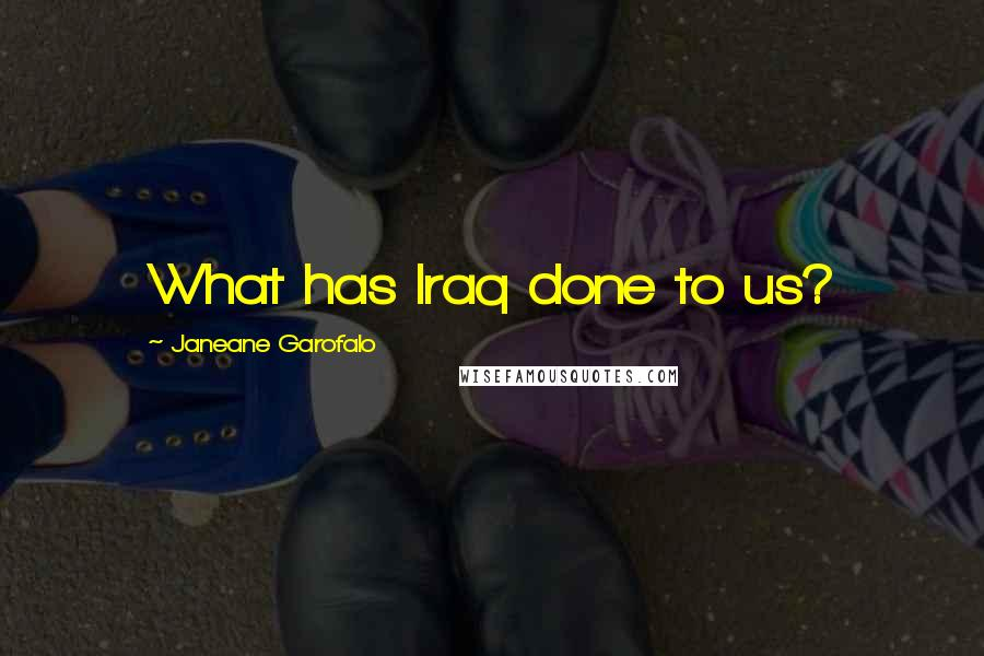 Janeane Garofalo quotes: What has Iraq done to us?