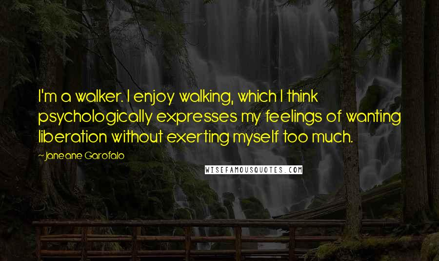 Janeane Garofalo quotes: I'm a walker. I enjoy walking, which I think psychologically expresses my feelings of wanting liberation without exerting myself too much.