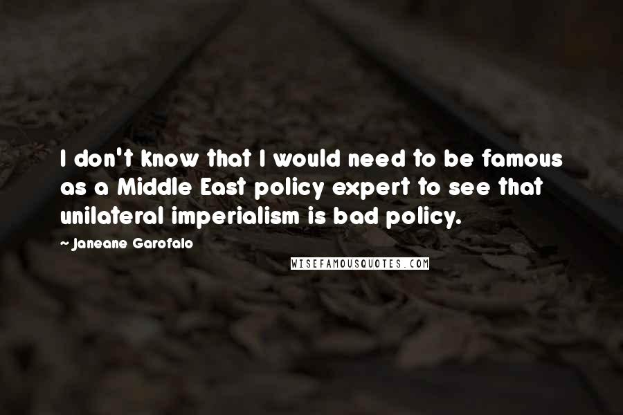 Janeane Garofalo quotes: I don't know that I would need to be famous as a Middle East policy expert to see that unilateral imperialism is bad policy.
