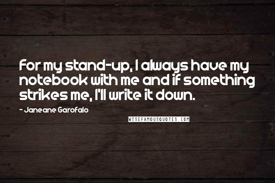 Janeane Garofalo quotes: For my stand-up, I always have my notebook with me and if something strikes me, I'll write it down.