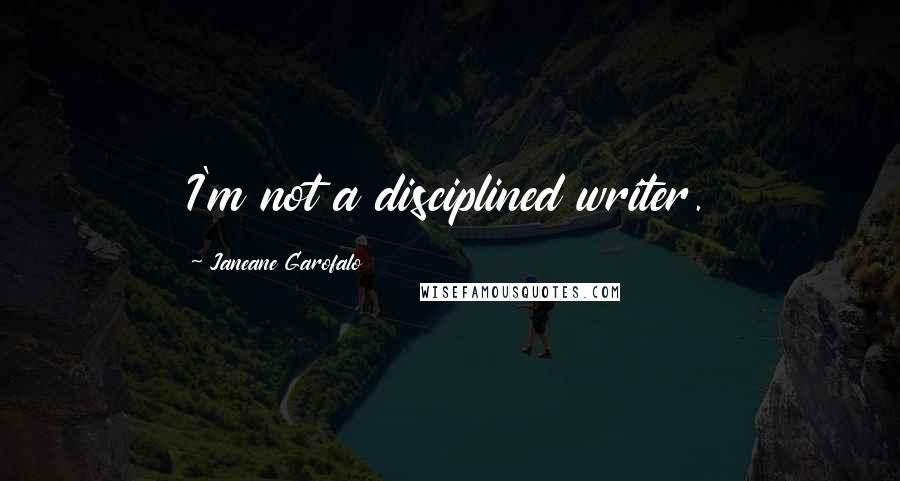 Janeane Garofalo quotes: I'm not a disciplined writer.