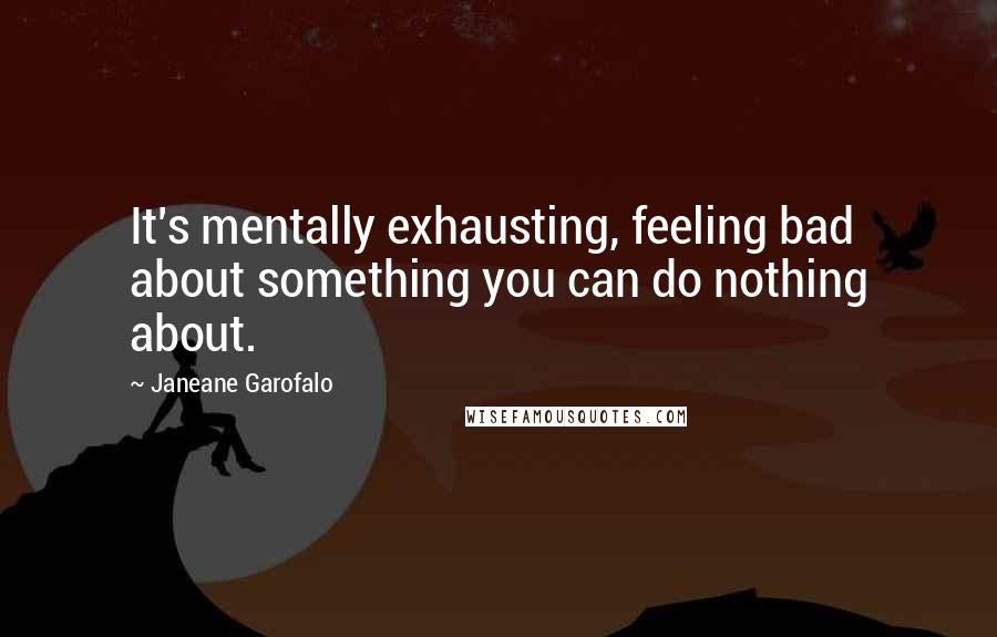 Janeane Garofalo quotes: It's mentally exhausting, feeling bad about something you can do nothing about.