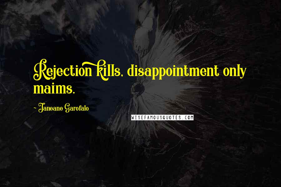 Janeane Garofalo quotes: Rejection kills, disappointment only maims.