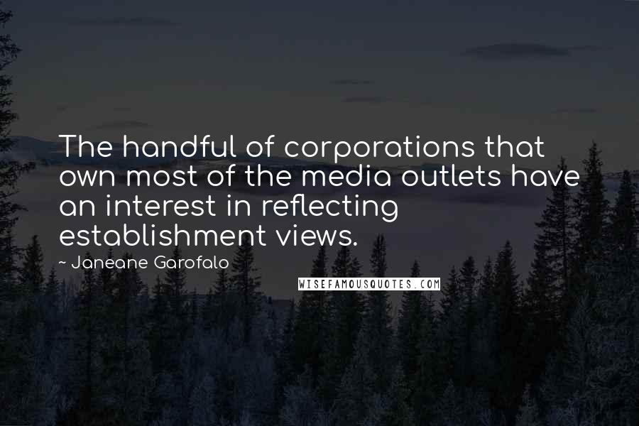 Janeane Garofalo quotes: The handful of corporations that own most of the media outlets have an interest in reflecting establishment views.