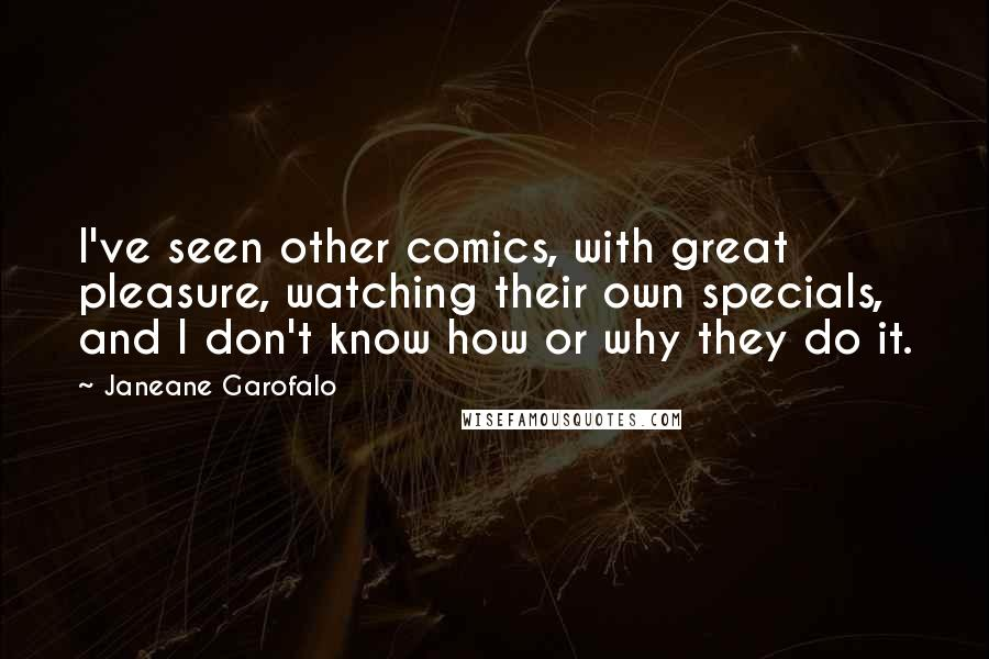 Janeane Garofalo quotes: I've seen other comics, with great pleasure, watching their own specials, and I don't know how or why they do it.