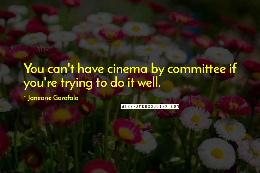 Janeane Garofalo quotes: You can't have cinema by committee if you're trying to do it well.