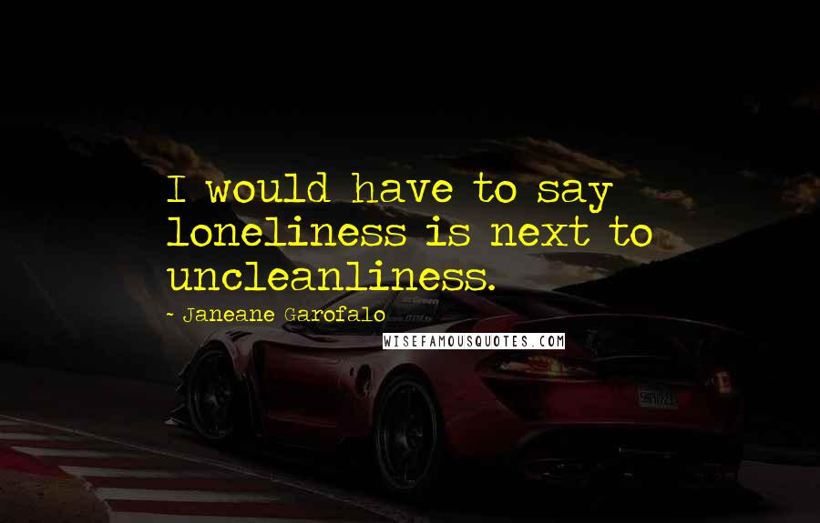 Janeane Garofalo quotes: I would have to say loneliness is next to uncleanliness.