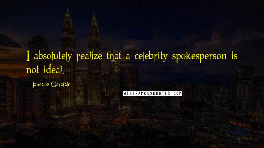 Janeane Garofalo quotes: I absolutely realize that a celebrity spokesperson is not ideal.
