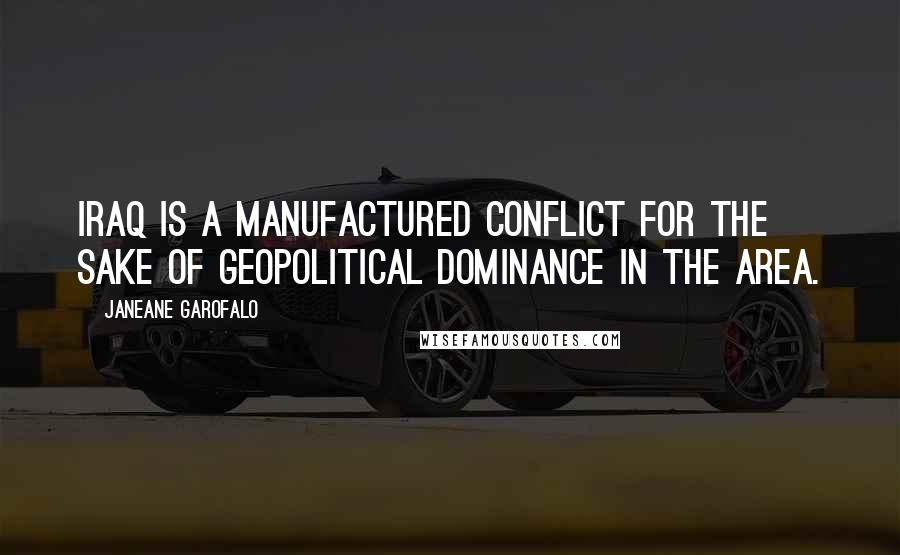 Janeane Garofalo quotes: Iraq is a manufactured conflict for the sake of geopolitical dominance in the area.