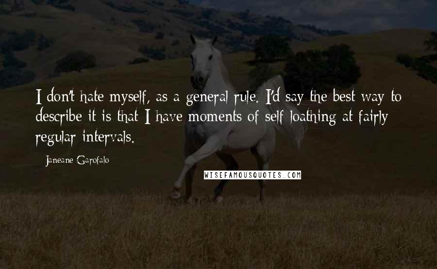 Janeane Garofalo quotes: I don't hate myself, as a general rule. I'd say the best way to describe it is that I have moments of self-loathing at fairly regular intervals.