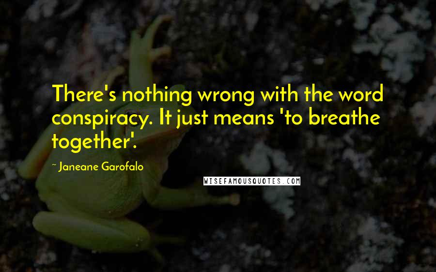 Janeane Garofalo quotes: There's nothing wrong with the word conspiracy. It just means 'to breathe together'.