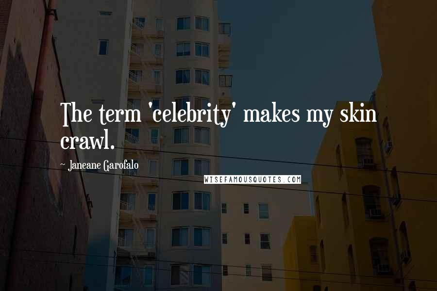 Janeane Garofalo quotes: The term 'celebrity' makes my skin crawl.